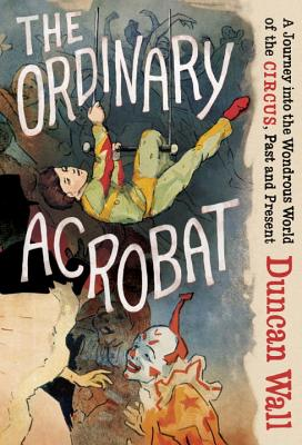 Image for The Ordinary Acrobat: A Journey into the Wondrous World of the Circus, Past and Present