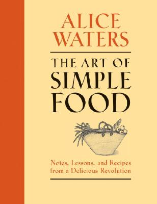 The Art of Simple Food: Notes, Lessons, and Recipes from a Delicious Revolution, Alice Waters; Patricia Curtan; Kelsie Kerr; Fritz Streiff