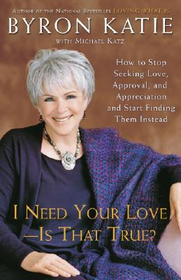 Image for I Need Your Love - Is That True?: How to Stop Seeking Love, Approval, and Appreciation and Start Finding Them Instead