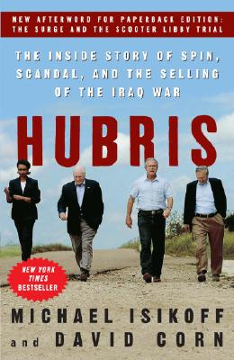 Hubris: The Inside Story of Spin, Scandal, and the Selling of the Iraq War, Isikoff, Michael;Corn, David