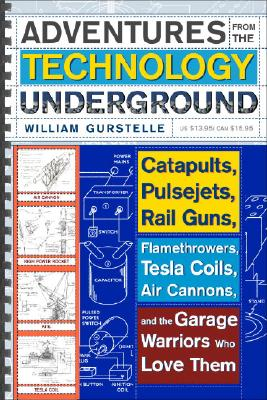 Adventures from the Technology Underground: Catapults, Pulsejets, Rail Guns, Flamethrowers, Tesla Coils, Air Cannons, and the Garage Warriors Who Love Them, William Gurstelle