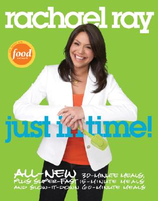 Image for Rachael Ray: Just in Time: All-New 30-Minutes Meals, plus Super-Fast 15-Minute Meals and Slow It Down 60-Minute Meals