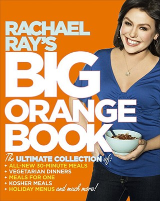Rachael Ray's Big Orange Book: Her Biggest Ever Collection of All-New 30-Minute Meals Plus Kosher Meals, Meals for One, Veggie Dinners, Holiday Favorites, and Much More!, Rachael Ray