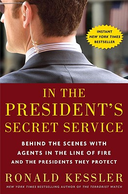 In the President's Secret Service: Behind the Scenes with Agents in the Line of Fire and the Presidents They Protect, RONALD KESSLER