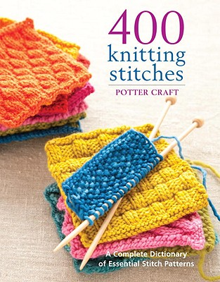 400 Knitting Stitches  A Complete Dictionary of Essential Stitch Patterns, Craft, Potter