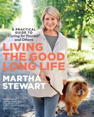 Living the Good Long Life: A Practical Guide to Caring for Yourself and Others, Martha Stewart