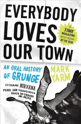 Everybody Loves Our Town: An Oral History Of Grunge, Mark Yarm
