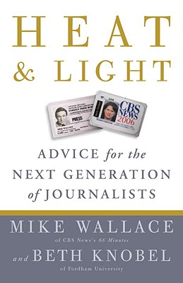 Heat and Light: Advice for the Next Generation of Journalists, Wallace, Mike; Knobel, Beth