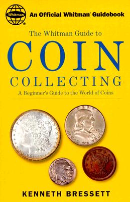 The Whitman Guide to Coin Collecting: A Beginner's Guide to the World of Coins, Bressett, Kenneth