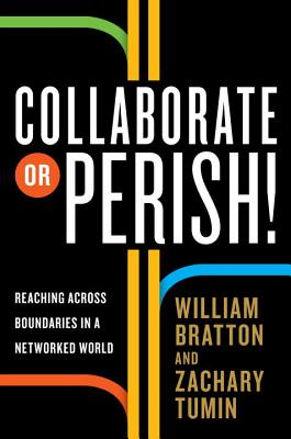 Collaborate or Perish!: Reaching Across Boundaries in a Networked World, William Bratton, Zachary Tumin
