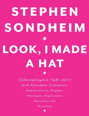 Look, I Made a Hat: Collected Lyrics (1981-2011) with Attendant Comments, Amplifications, Dogmas, Harangues, Digressions, Anecdotes and Miscellany, Sondheim, Stephen
