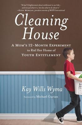 Cleaning House: A Mom's Twelve-Month Experiment to Rid Her Home of Youth Entitlement, Kay Wills Wyma