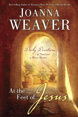 At the Feet of Jesus: Daily Devotions to Nurture a Mary Heart, Joanna Weaver
