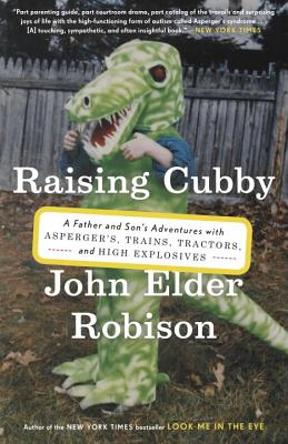 RAISING CUBBY: A FATHER AND SON'S ADVENTURES WITH ASPERGER'S, TRAINS, TRACTORS, AND HIGH EXPLOSIVES, ROBISON, JOHN ELDER