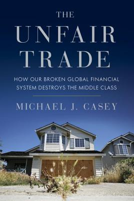 Image for The Unfair Trade: How Our Broken Global Financial System Destroys the Middle Class