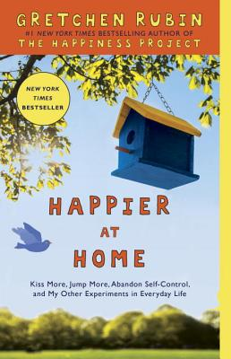 Image for Happier at Home: Kiss More, Jump More, Abandon Self-Control, and My Other Experiments in Everyday Life