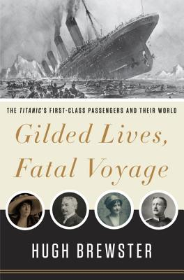 Gilded Lives, Fatal Voyage: The Titanic's First-Class Passengers and Their World, Hugh Brewster