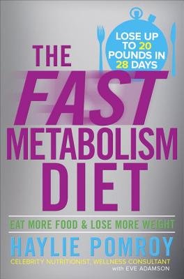 The Fast Metabolism Diet: Lose 20 Pounds in 4 Weeks and Keep It Off Forever by Unleashing Your Body's Natural Fat-Burning Power, Haylie Pomroy