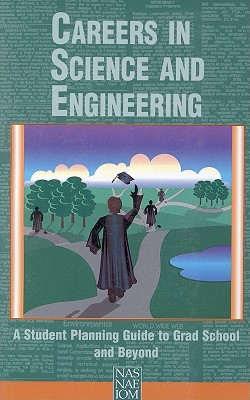 Careers in Science and Engineering: A Student Planning Guide to Grad School and Beyond, National Academy of Engineering; National Academy of Sciences; Policy and Global Affairs; Institute of Medicine; Committee on Science, Engineering, and Public Policy