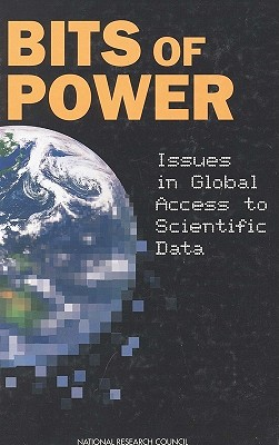 Bits of Power: Issues in Global Access to Scientific Data, National Research Council; Division on Engineering and Physical Sciences; Commission on Physical Sciences, Mathematics, and Applications; Committee on Issues in the Transborder Flow of Scientific Data