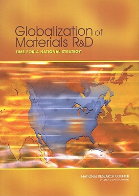 Globalization of Materials R&D: Time for a National Strategy, National Research Council; National Materials Advisory Board; Division on Engineering and Physical Sciences; Committee on Globalization of Materials Research and Development