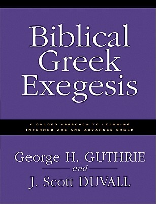 Biblical Greek Exegesis : A Graded Approach to Learning Intermediate and Advanced Greek, GEORGE H. GUTHRIE, GEORGE BUTHRIE, J. SCOTT DUVALL