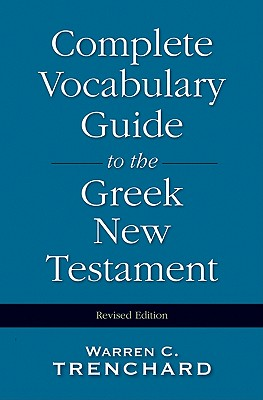 The Complete Vocabulary Guide to the Greek New Testament, Warren C. Trenchard