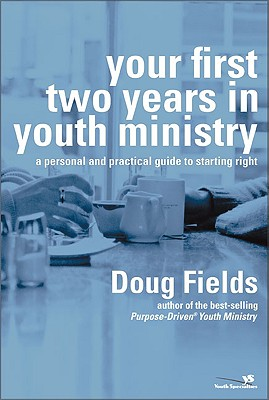Your First Two Years in Youth Ministry: A Personal and Practical Guide to Starting Right, Fields, Doug
