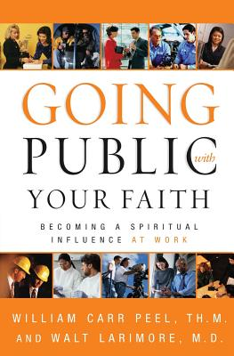 Going Public With Your Faith : Becoming a Person of Spiritual Influence at Work, WILLIAM CARR PEEL, WALTER LARIMORE