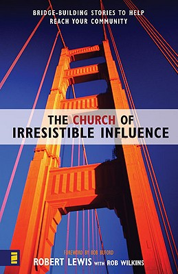 The Church of Irresistible Influence: Bridge-Building Stories to Help Reach Your Community, Lewis, Robert; Bob Buford [Foreword]; Wilkins, Rob [Contributor];