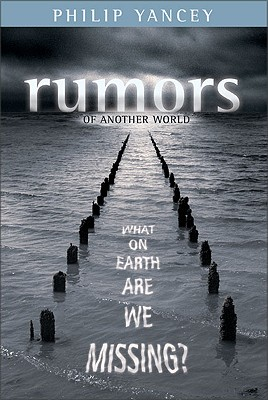 Rumors of Another World: What on Earth Are We Missing?, PHILIP YANCEY