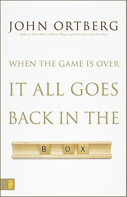 When the Game Is Over, It All Goes Back in the Box, John Ortberg