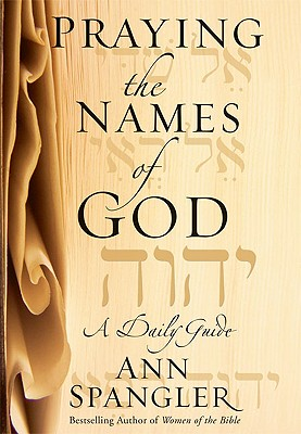 Praying the Names of God : A Daily Guide, ANN SPANGLER