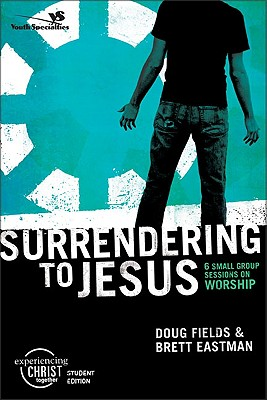 Surrendering to Jesus, Participant's Guide: 6 Small Group Sessions on Worship (Experiencing Christ Together Student Edition), Fields, Doug; Eastman, Brett