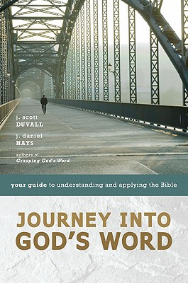 Journey into God's Word: Your Guide to Understanding and Applying the Bible, J. Scott Duvall, J. Daniel Hays