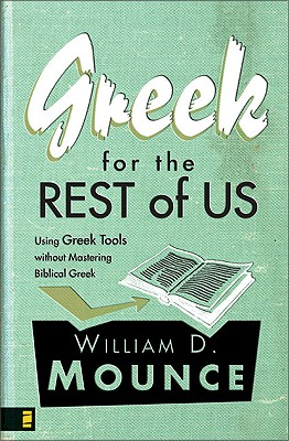 Greek for the Rest of Us: Using Greek Tools without Mastering Biblical Greek, William D. Mounce