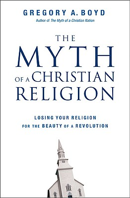 Image for Myth of a Christian Religion: Losing Your Religion for the Beauty of a Revolutio