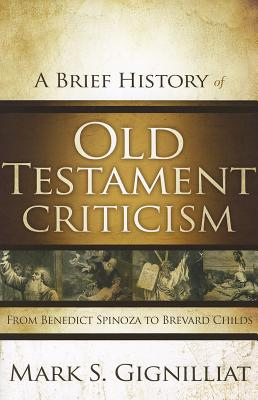 A Brief History of Old Testament Criticism: From Benedict Spinoza to Brevard Childs, Mark S. Gignilliat