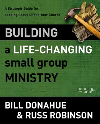 Building a Life-Changing Small Group Ministry: A Strategic Guide for Leading Group Life in Your Church (Groups that Grow), Donahue, Bill; Robinson, Russ G.