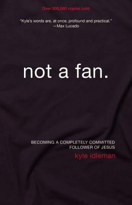"Not a Fan: Becoming a Completely Committed Follower of Jesus, ""Idleman, Kyle"""