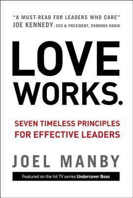 Love Works: Seven Timeless Principles for Effective Leaders, Joel Manby