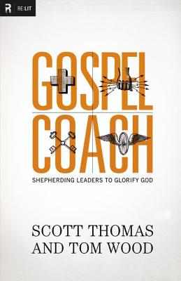 Gospel Coach: Shepherding Leaders to Glorify God, Scott Thomas, Tom Wood