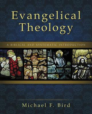 Evangelical Theology: A Biblical and Systematic Introduction, Michael F. Bird
