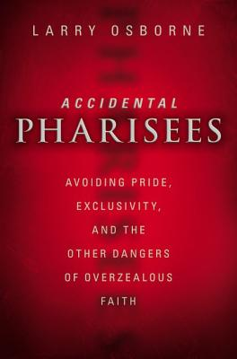 Accidental Pharisees: Avoiding Pride, Exclusivity, and the Other Dangers of Overzealous Faith, Larry Osborne