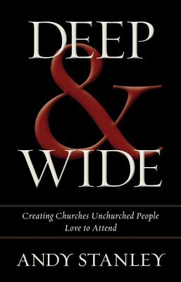 Deep and Wide: Creating Churches Unchurched People Love to Attend, Andy Stanley