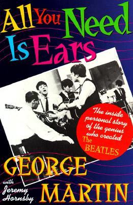 All You Need Is Ears: The inside personal story of the genius who created The Beatles, George Martin; Jeremy Hornsby