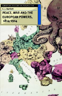 Peace, War and the European Powers, 1814-1914 (European History in Perspective), Bartlett, C. J.