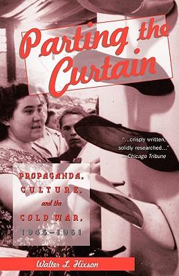 Parting the Curtain: Propaganda, Culture, and the Cold War, Hixson, Walter L.