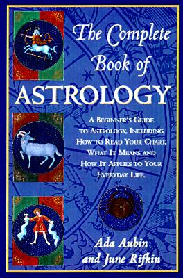 The Complete Book of Astrology: An Easy-to-Use Guide to Astrology That Takes You Beyond Your Sun Sign and Helps You Gain Insight into Your Personality and Potential, Aubin, Ada; Rifkin, June