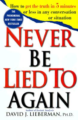 Never Be Lied to Again: How to Get the Truth In 5 Minutes Or Less In Any Conversation Or Situation, David J. Lieberman